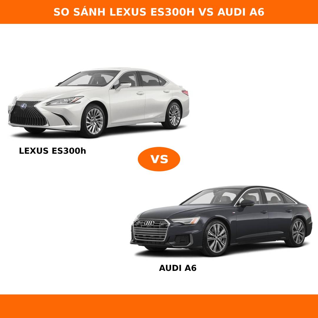 So sánh Lexus ES300h và Audi A6 nên lựa chọn xe nào