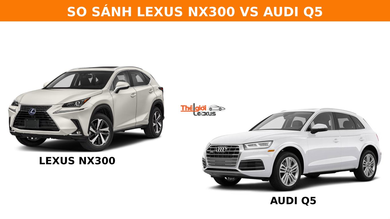 So sánh Lexus NX300 và Audi Q5: Sự lựa chọn giữa 2 vẻ đẹp khác biệt